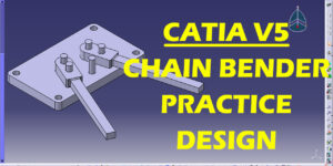 DESIGN OF CHAIN BENDER WITH CATIA SOFTWARE